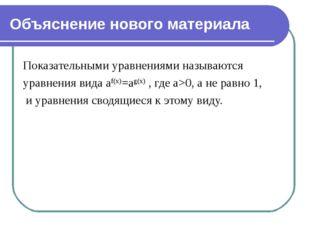 Объяснение нового материала Показательными уравнениями называются уравнения в