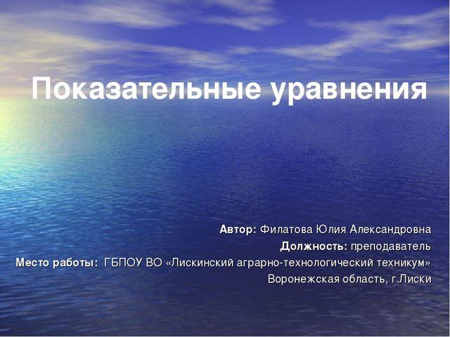 Показательные уравнения Автор: Филатова Юлия Александровна Должность: препод...