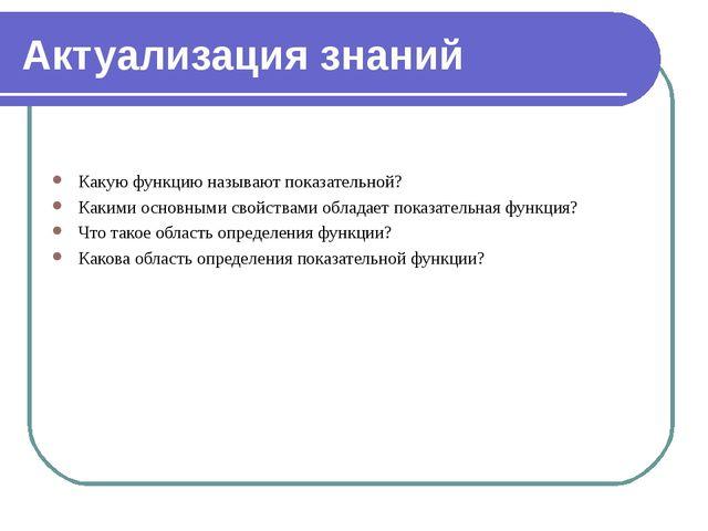 Актуализация знаний Какую функцию называют показательной? Какими основными св...