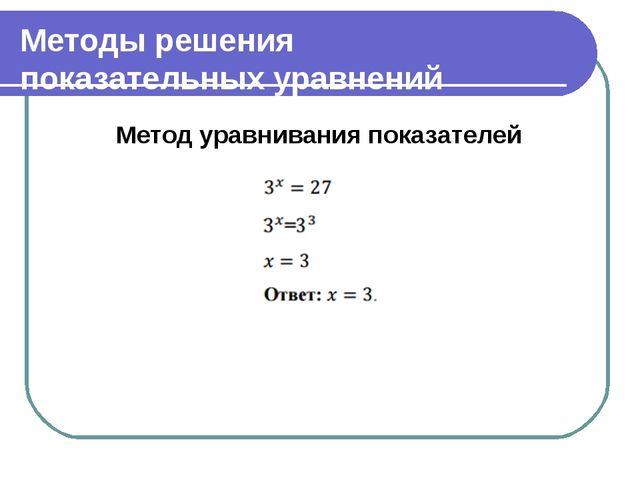 Методы решения показательных уравнений Метод уравнивания показателей