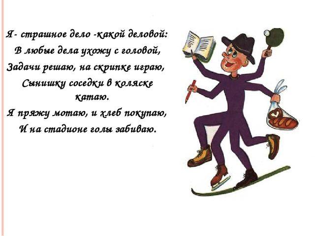 Я- страшное дело -какой деловой: В любые дела ухожу с головой, Задачи решаю,...