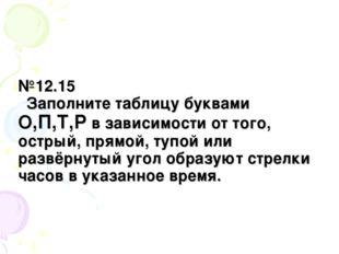 №12.15 Заполните таблицу буквами О,П,Т,Р в зависимости от того, острый, прямо