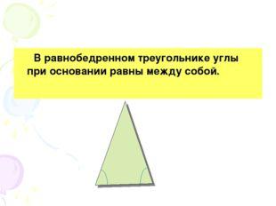 В равнобедренном треугольнике углы при основании равны между собой.