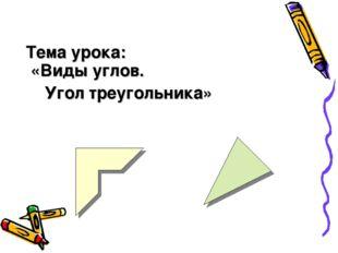 Тема урока: «Виды углов. Угол треугольника»