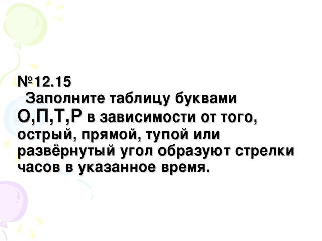 №12.15 Заполните таблицу буквами О,П,Т,Р в зависимости от того, острый, прямо...