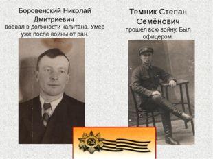 Темник Степан Семёнович прошел всю войну. Был офицером. Боровенский Николай Д
