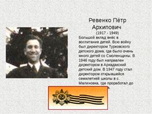 Ревенко Пётр Архипович (1917 - 1949) Большой вклад внёс в воспитание детей. В