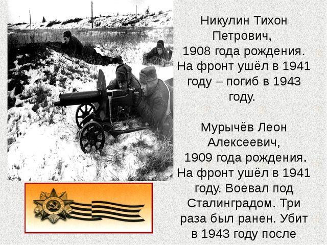 Никулин Тихон Петрович, 1908 года рождения. На фронт ушёл в 1941 году – погиб...