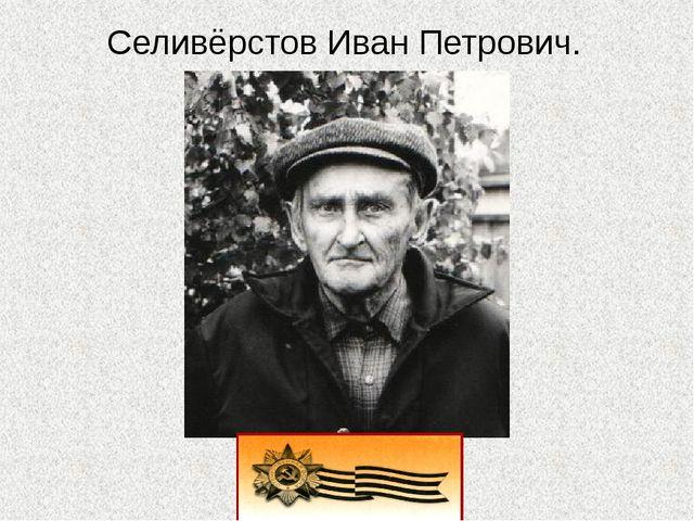 Селивёрстов Иван Петрович.