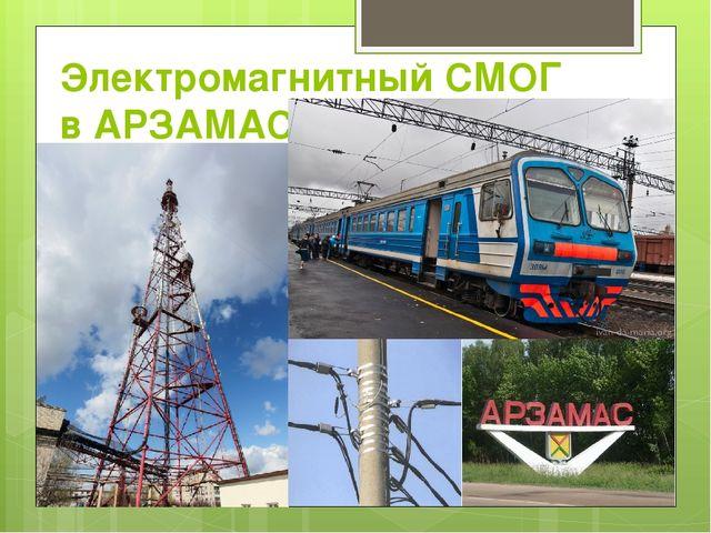 Электромагнитный СМОГ в АРЗАМАСЕ