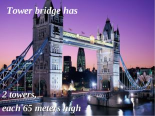 2 towers, each 65 meters high Tower bridge has