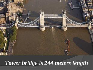 Tower bridge is 244 meters length