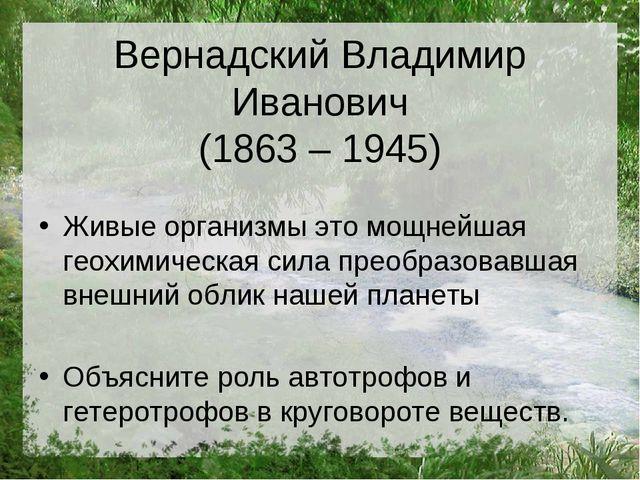 Вернадский Владимир Иванович (1863 – 1945) Живые организмы это мощнейшая геох...