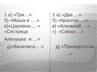 1 а) «Три…» 2 а) «Два …»  б) «Маша и … » б) «Красная …» в)«Царевна-… » в) «