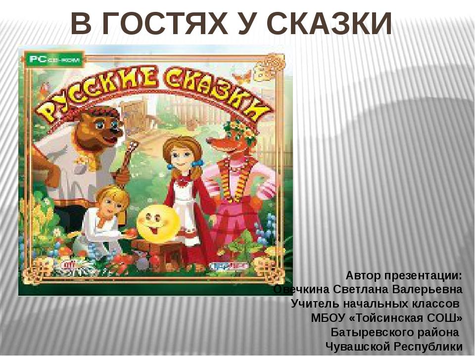 В ГОСТЯХ У СКАЗКИ Автор презентации: Овечкина Светлана Валерьевна Учитель на...