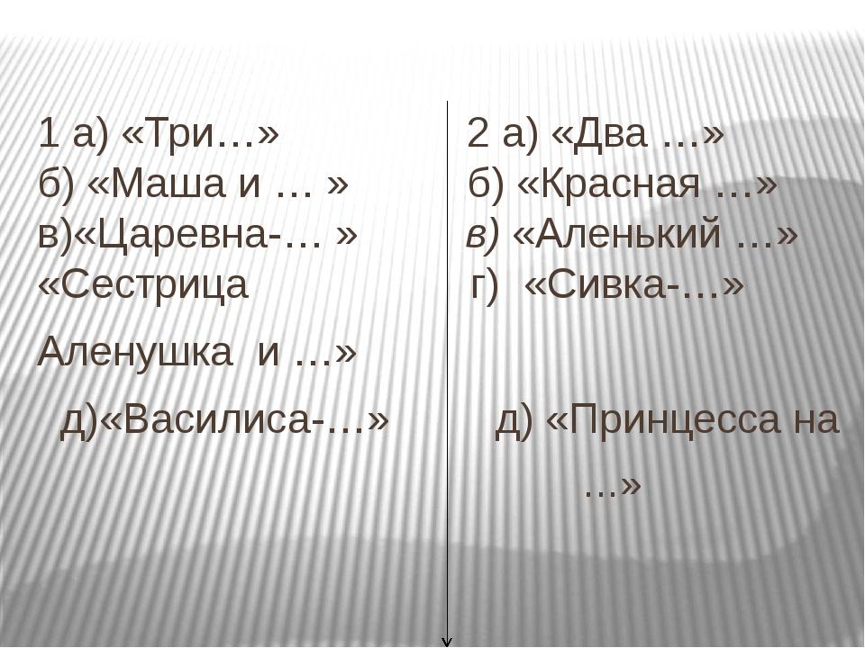 1 а) «Три…» 2 а) «Два …»  б) «Маша и … » б) «Красная …» в)«Царевна-… » в) «...