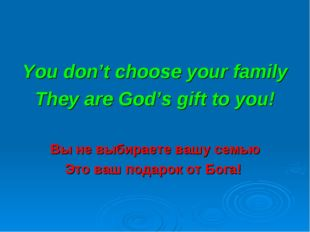 You don't choose your family They are God's gift to you! Вы не выбираете вашу
