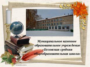 Муниципальное казенное образовательное учреждение «Беловская средняя общеобр