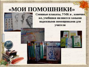 «МОИ ПОМОШНИКИ» Сменные плакаты, УМК и , конечно же, учебники являются самыми