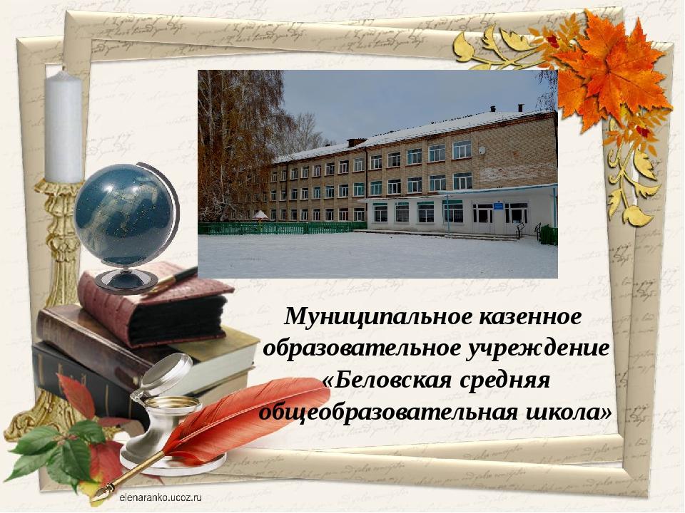 Муниципальное казенное образовательное учреждение «Беловская средняя общеобр...