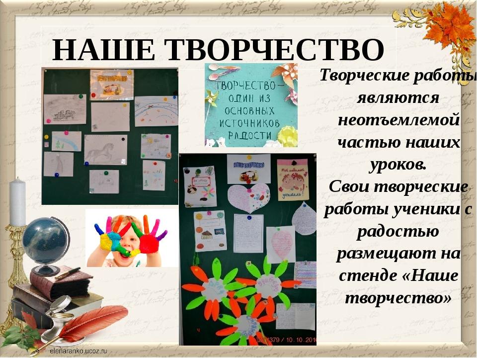 НАШЕ ТВОРЧЕСТВО Творческие работы являются неотъемлемой частью наших уроков....