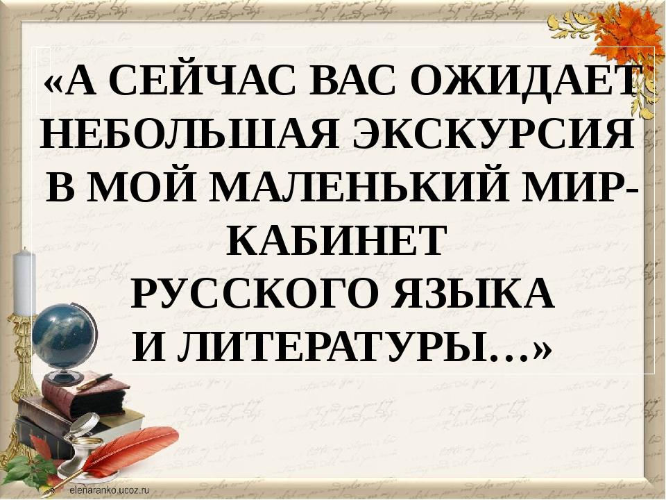 «А СЕЙЧАС ВАС ОЖИДАЕТ НЕБОЛЬШАЯ ЭКСКУРСИЯ В МОЙ МАЛЕНЬКИЙ МИР- КАБИНЕТ РУССК...