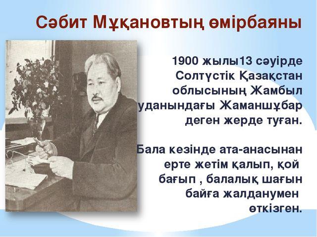 Сәбит Мұқановтың өмірбаяны 1900 жылы13 сәуірде Солтүстік Қазақстан облысының...