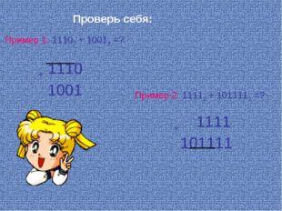 Пример 1: 11102 + 10012 =? Пример 2: 11112 + 1011112 =? Проверь себя: