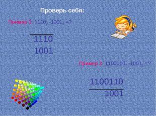 Пример 1: 11102 -10012 =? Пример 2: 11001102 -10012 =? Проверь себя: