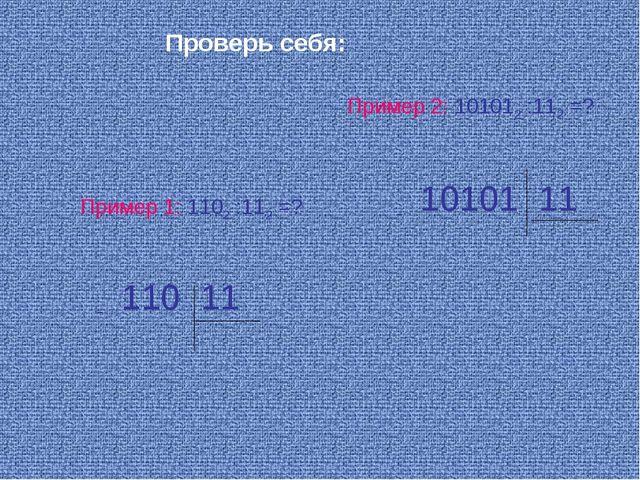 Пример 1: 1102 :112 =? Пример 2: 101012 :112 =? Проверь себя: