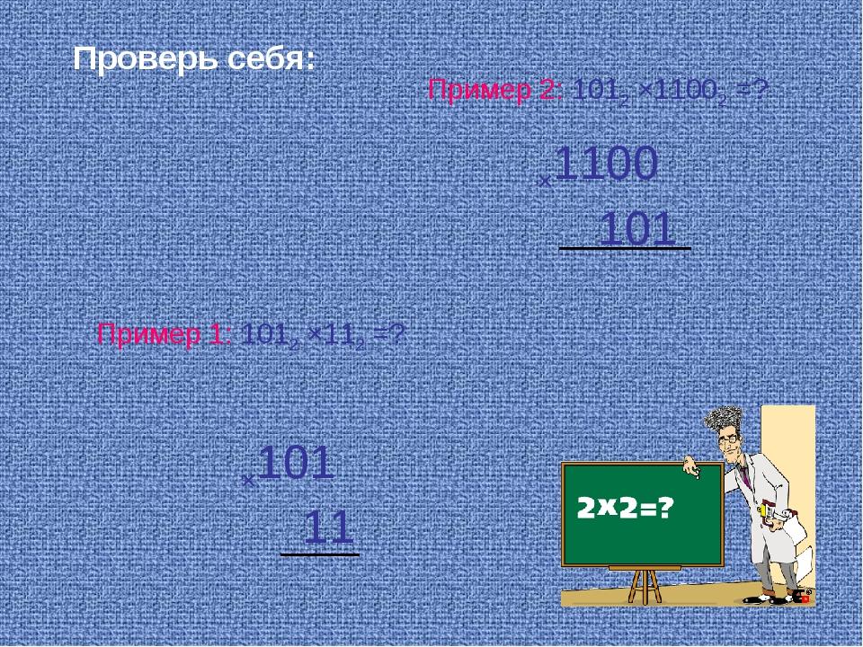 Пример 1: 1012 ×112 =? Пример 2: 1012 ×11002 =? Проверь себя: