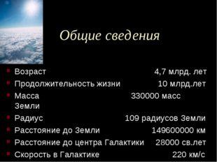 Общие сведения Возраст 4,7 млрд. лет Продолжительность жизни 10 млрд.лет Масс