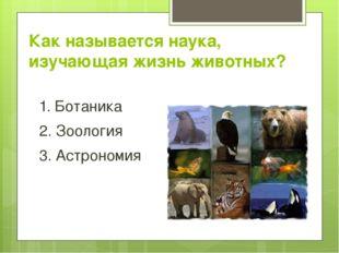 Как называется наука, изучающая жизнь животных? 1. Ботаника 2. Зоология 3. Ас