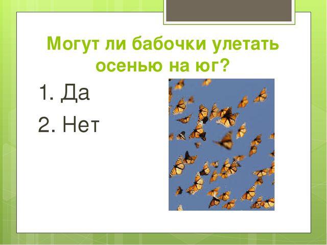 Могут ли бабочки улетать осенью на юг? 1. Да 2. Нет