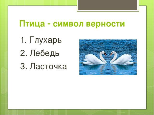 Птица  символ верности 1. Глухарь 2. Лебедь 3. Ласточка