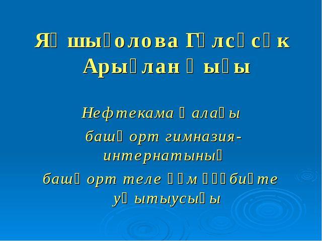 Яҡшығолова Гөлсәсәк Арыҫлан ҡыҙы Нефтекама ҡалаһы башҡорт гимназия-интернатын...