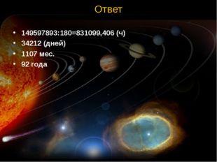 Ответ 149597893:180=831099,406 (ч) 34212 (дней) 1107 мес. 92 года