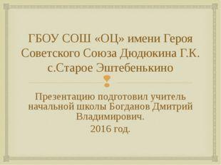 ГБОУ СОШ «ОЦ» имени Героя Советского Союза Дюдюкина Г.К. с.Старое Эштебенькин