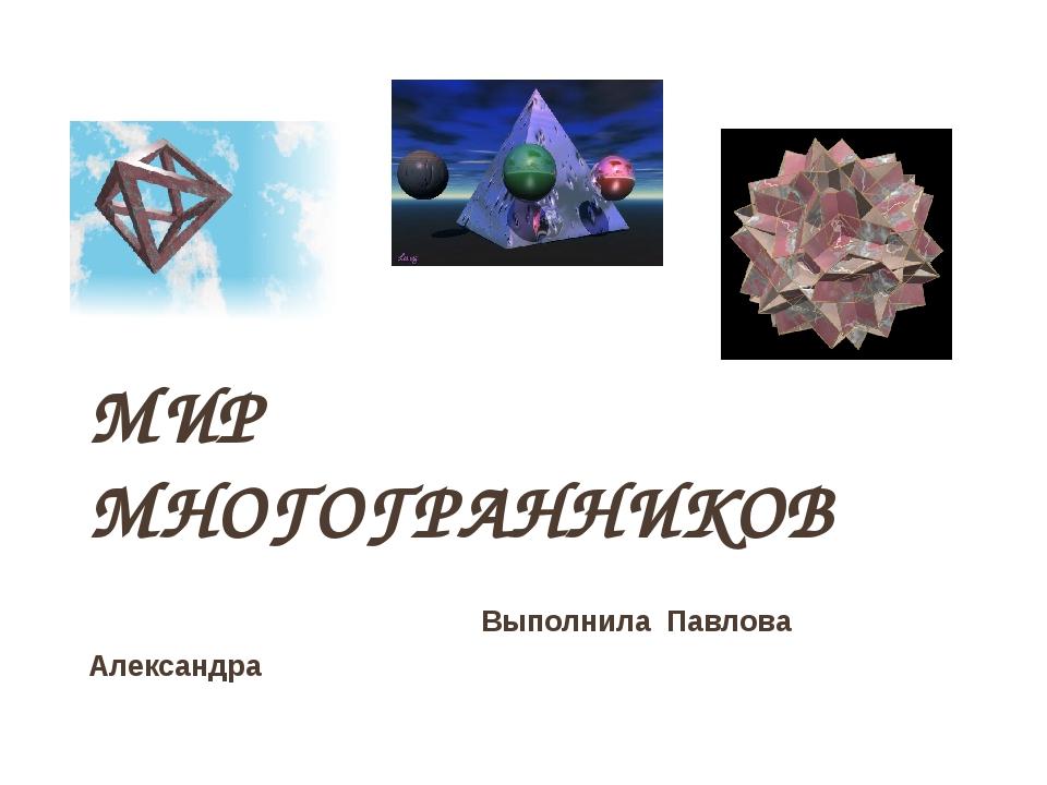 МИР МНОГОГРАННИКОВ Выполнила Павлова Александра