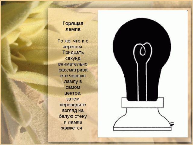 Горящая лампа То же, что и с черепом. Тридцать секунд внимательно рассматрива...