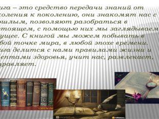 Книга – это средство передачи знаний от поколения к поколению, они знакомят н