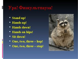 Ура! Физкультпауза! Stand up! Hands up! Hands down! Hands on hips! Sit down!
