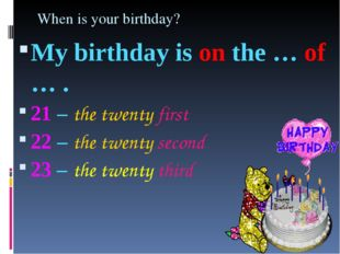 When is your birthday? My birthday is on the … of … . 21 – the twenty first 2