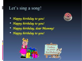 Let's sing a song! Happy birthday to you! Happy birthday to you! Happy birthd