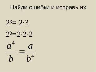 Найди ошибки и исправь их 2³= 2·3 2³=2·2·2