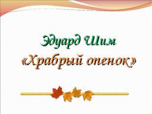 Эдуард Шим «Храбрый опенок»
