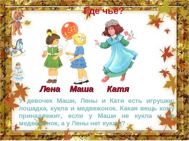 Где чьё? У девочек Маши, Лены и Кати есть игрушки: лошадка, кукла и медвежоно...