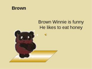 Brown Brown Winnie is funny He likes to eat honey