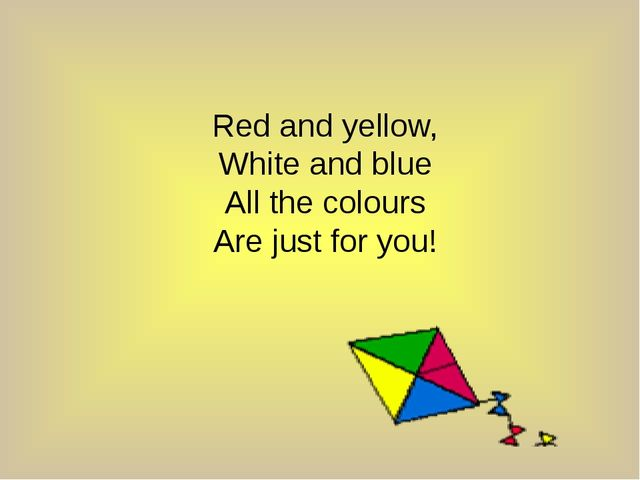 Red and yellow, White and blue All the colours Are just for you!