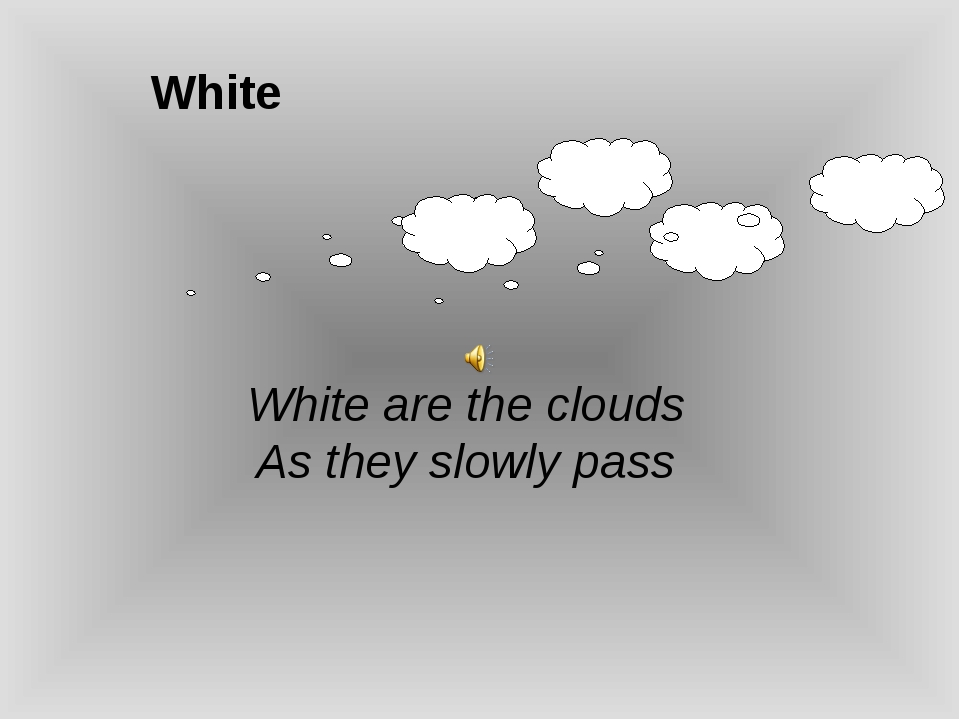 White White are the clouds As they slowly pass